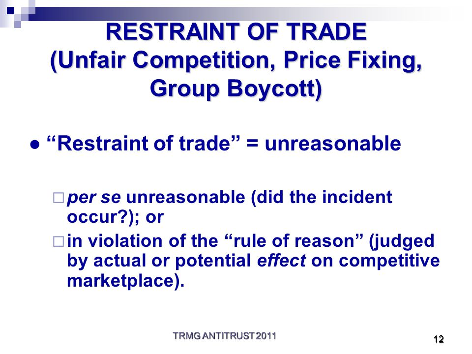 TRMG ANTITRUST 2011 12 RESTRAINT OF TRADE (Unfair Competition, Price Fixing, Group Boycott) ● Restraint of trade = unreasonable  per se unreasonable (did the incident occur ); or  in violation of the rule of reason (judged by actual or potential effect on competitive marketplace).
