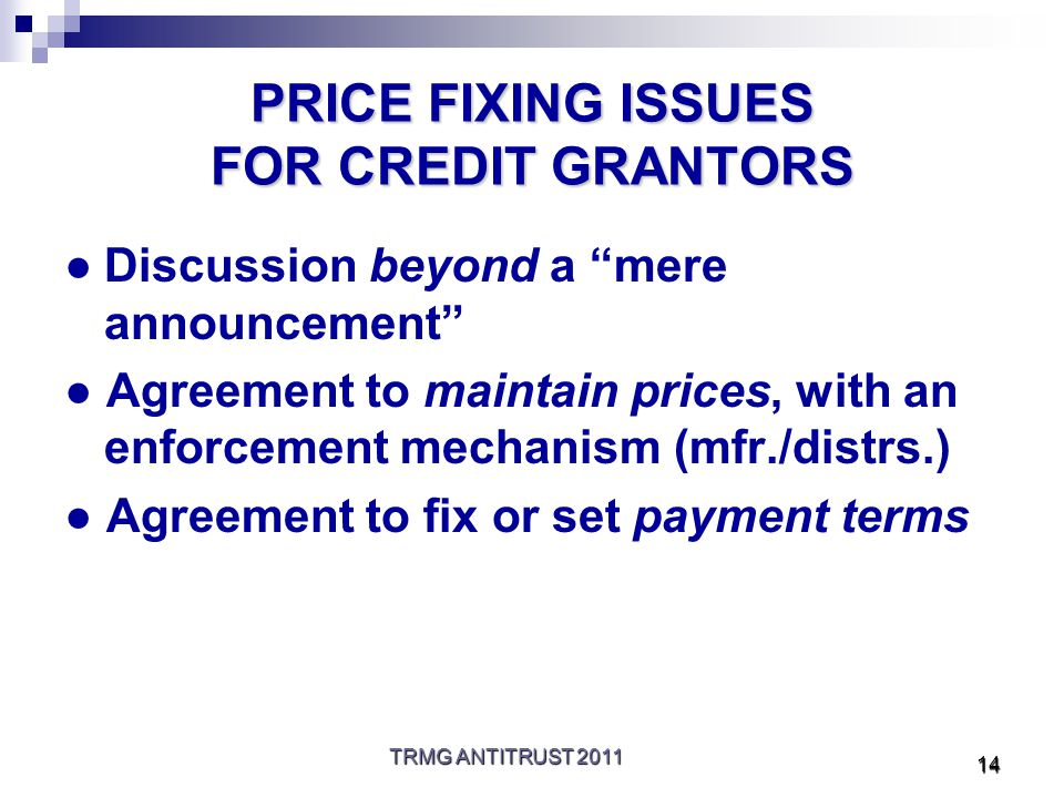 TRMG ANTITRUST 2011 14 PRICE FIXING ISSUES FOR CREDIT GRANTORS ●Discussion beyond a mere announcement ● Agreement to maintain prices, with an enforcement mechanism (mfr./distrs.) ● Agreement to fix or set payment terms