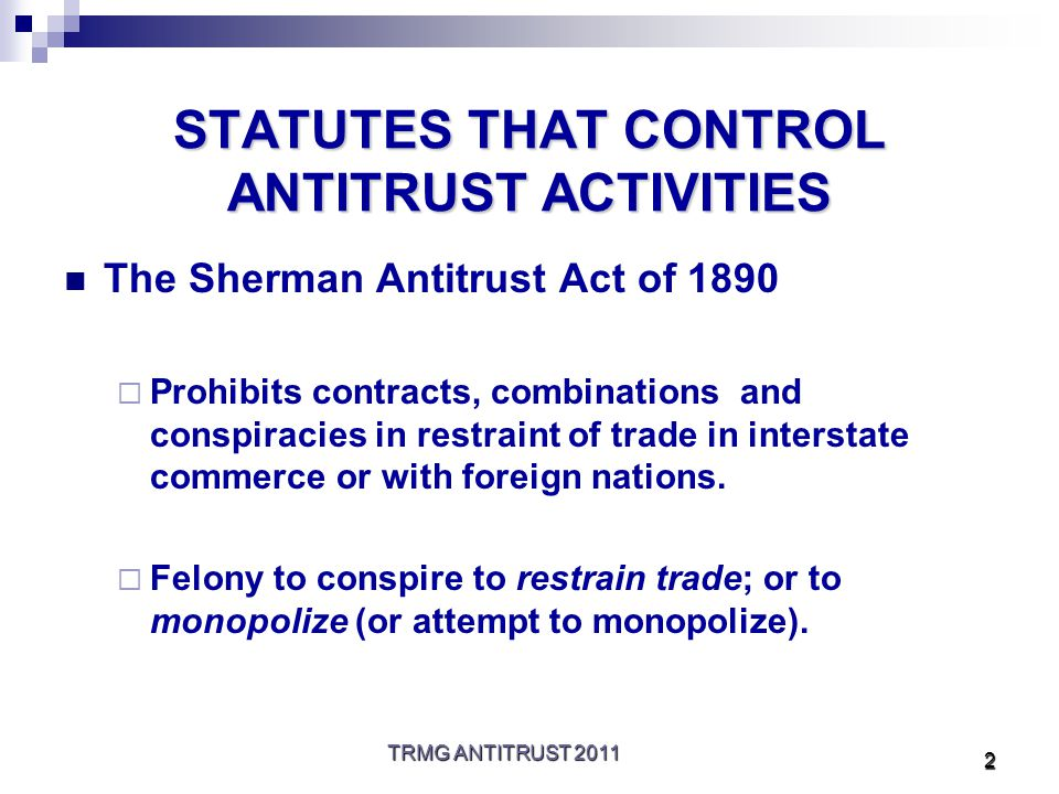 TRMG ANTITRUST 2011 3 STATUTES (cont.) The Clayton Act of 1914  Passed to correct defects in Sherman Act.