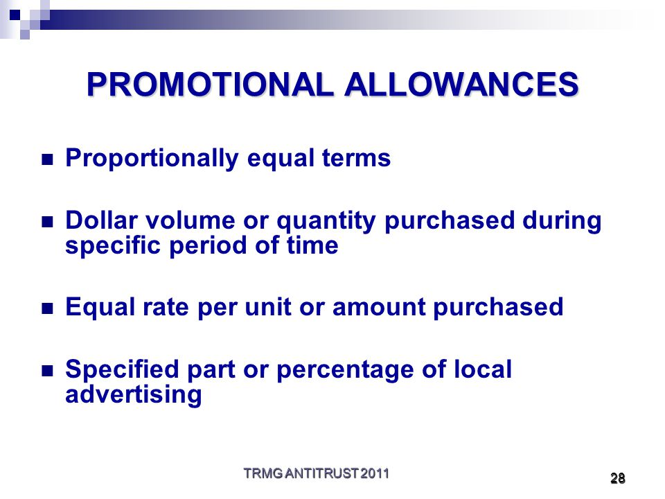 TRMG ANTITRUST 2011 28 PROMOTIONAL ALLOWANCES Proportionally equal terms Dollar volume or quantity purchased during specific period of time Equal rate per unit or amount purchased Specified part or percentage of local advertising