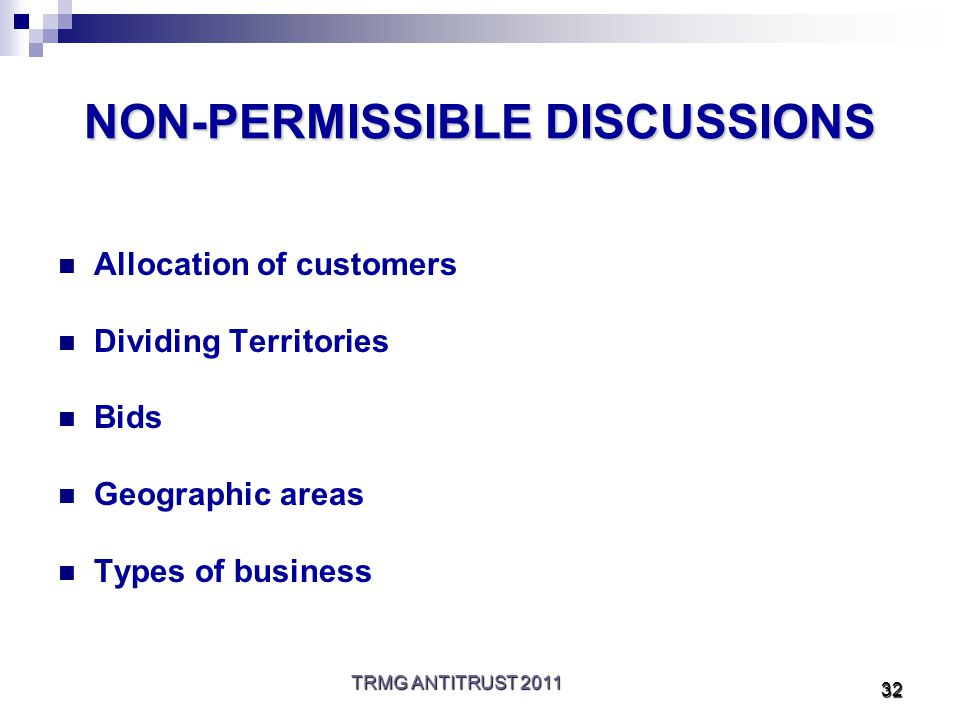 TRMG ANTITRUST 2011 32 NON-PERMISSIBLE DISCUSSIONS Allocation of customers Dividing Territories Bids Geographic areas Types of business