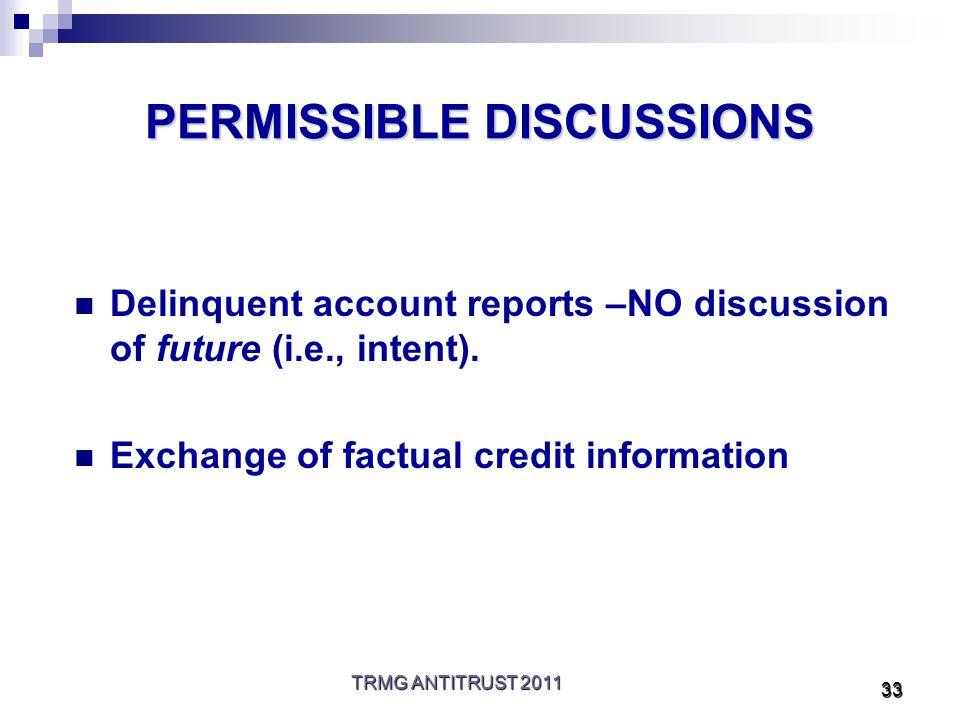 TRMG ANTITRUST 2011 33 PERMISSIBLE DISCUSSIONS Delinquent account reports –NO discussion of future (i.e., intent).
