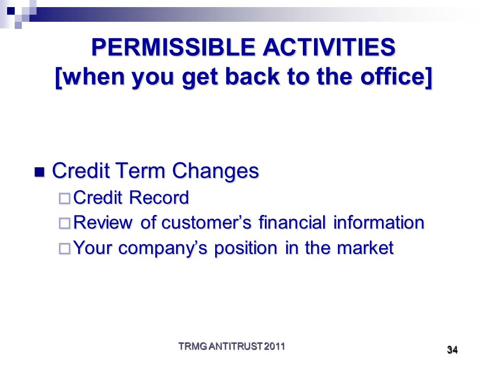 TRMG ANTITRUST 2011 34 PERMISSIBLE ACTIVITIES [when you get back to the office] Credit Term Changes Credit Term Changes  Credit Record  Review of customer's financial information  Your company's position in the market