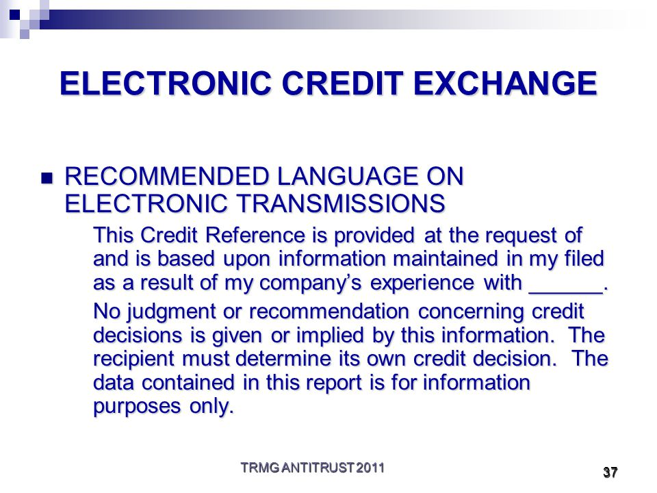 TRMG ANTITRUST 2011 37 ELECTRONIC CREDIT EXCHANGE RECOMMENDED LANGUAGE ON ELECTRONIC TRANSMISSIONS RECOMMENDED LANGUAGE ON ELECTRONIC TRANSMISSIONS This Credit Reference is provided at the request of and is based upon information maintained in my filed as a result of my company's experience with ______.