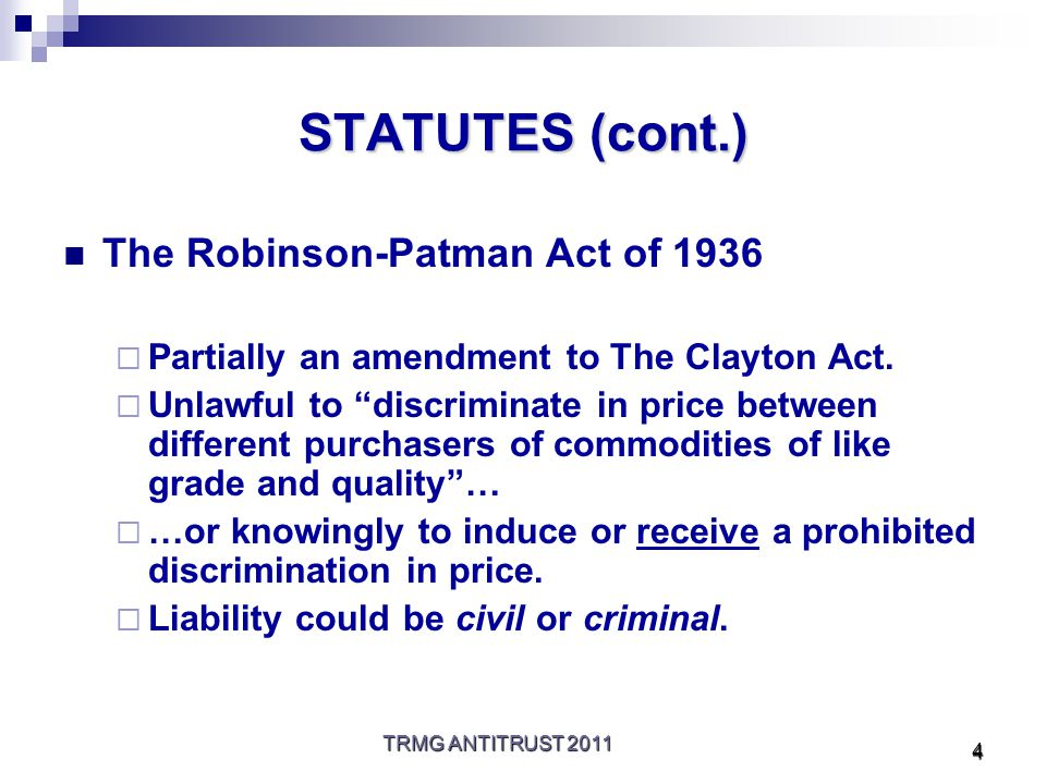 TRMG ANTITRUST 2011 4 STATUTES (cont.) The Robinson-Patman Act of 1936  Partially an amendment to The Clayton Act.