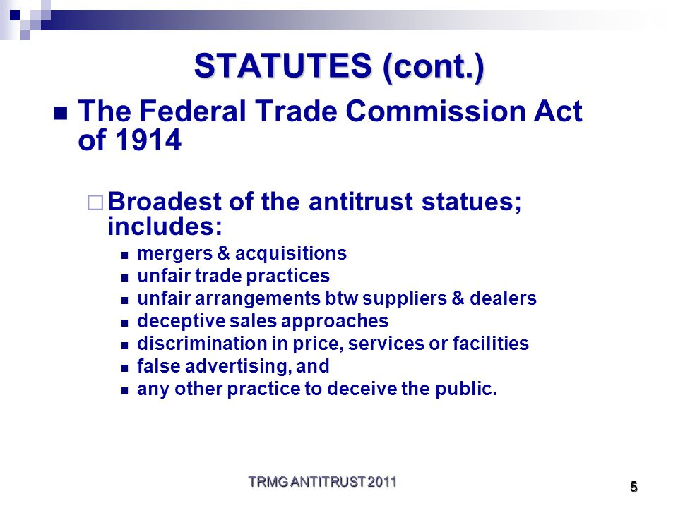 TRMG ANTITRUST 2011 5 STATUTES (cont.) The Federal Trade Commission Act of 1914  Broadest of the antitrust statues; includes: mergers & acquisitions unfair trade practices unfair arrangements btw suppliers & dealers deceptive sales approaches discrimination in price, services or facilities false advertising, and any other practice to deceive the public.