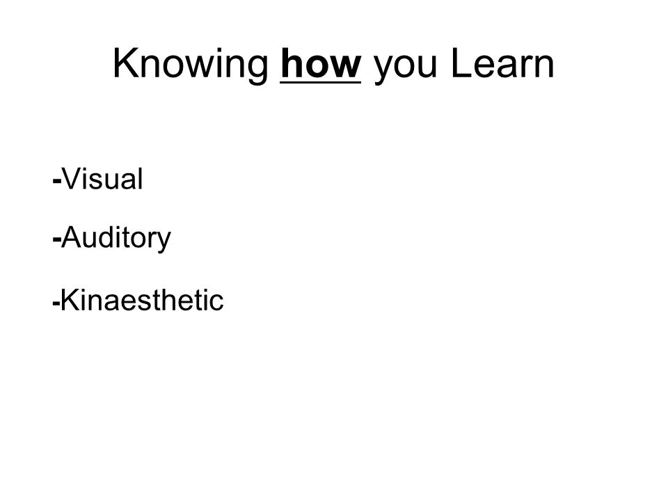 Knowing how you Learn -Visual -Auditory - Kinaesthetic