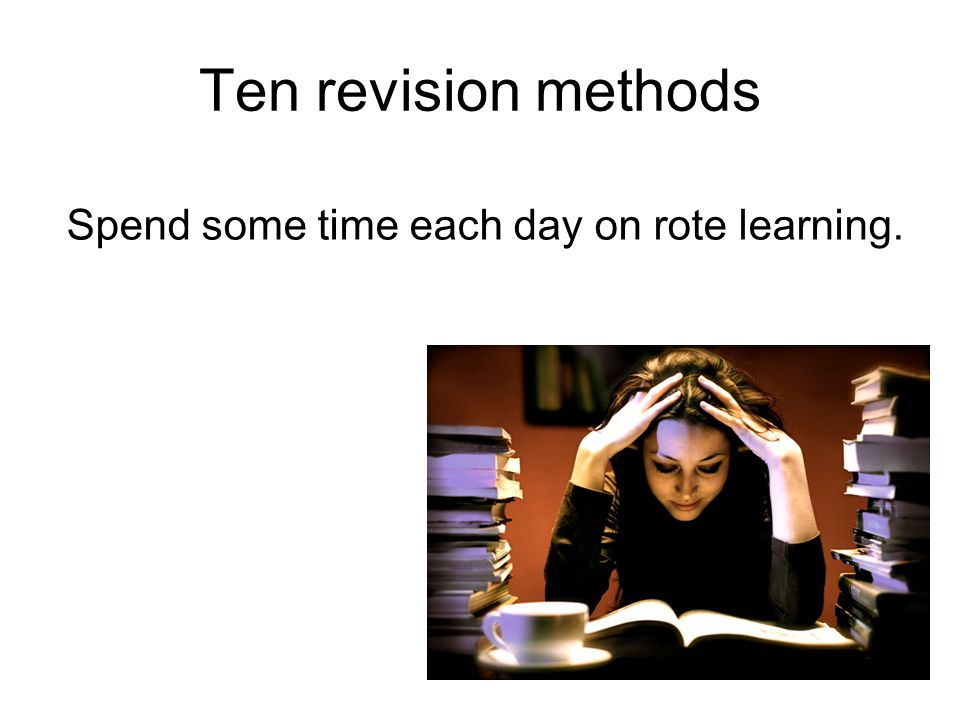 Ten revision methods Spend some time each day on rote learning.