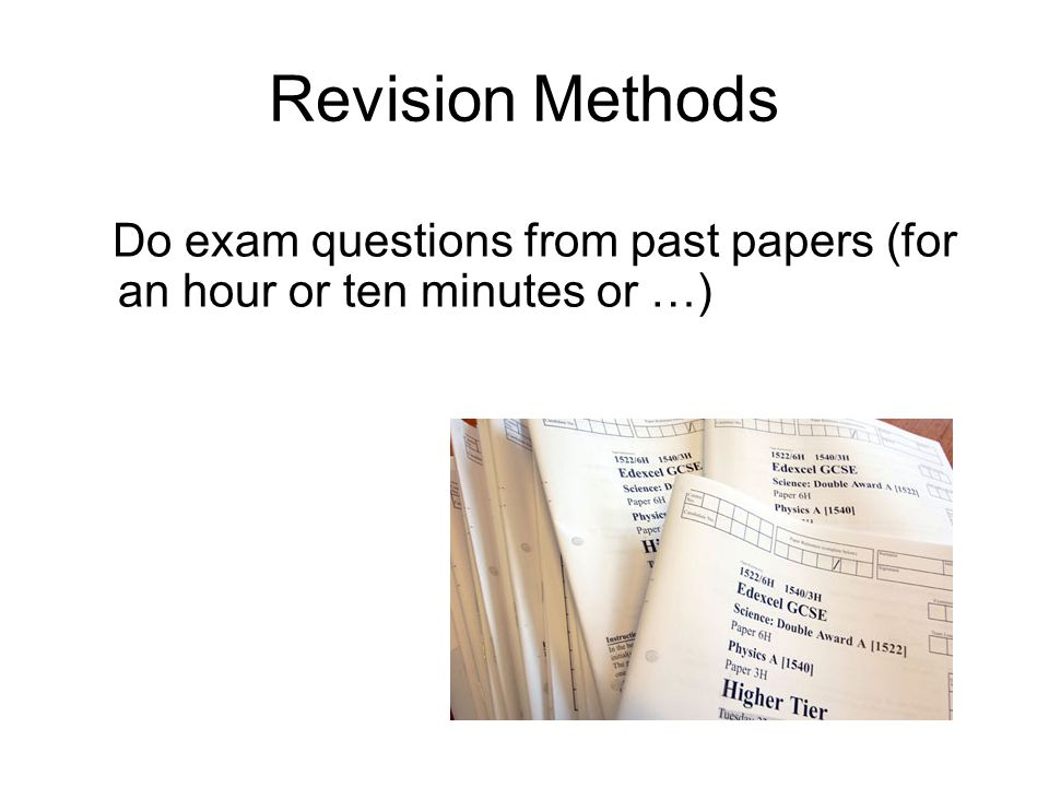Revision Methods Do exam questions from past papers (for an hour or ten minutes or …)