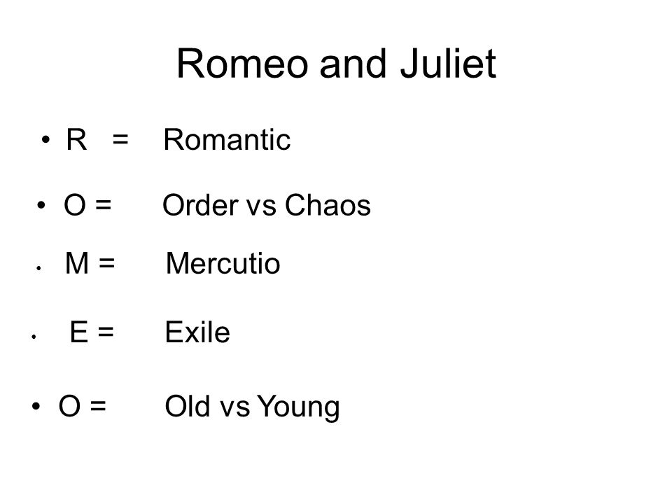 Romeo and Juliet R = Romantic O = Order vs Chaos M = Mercutio E = Exile O = Old vs Young