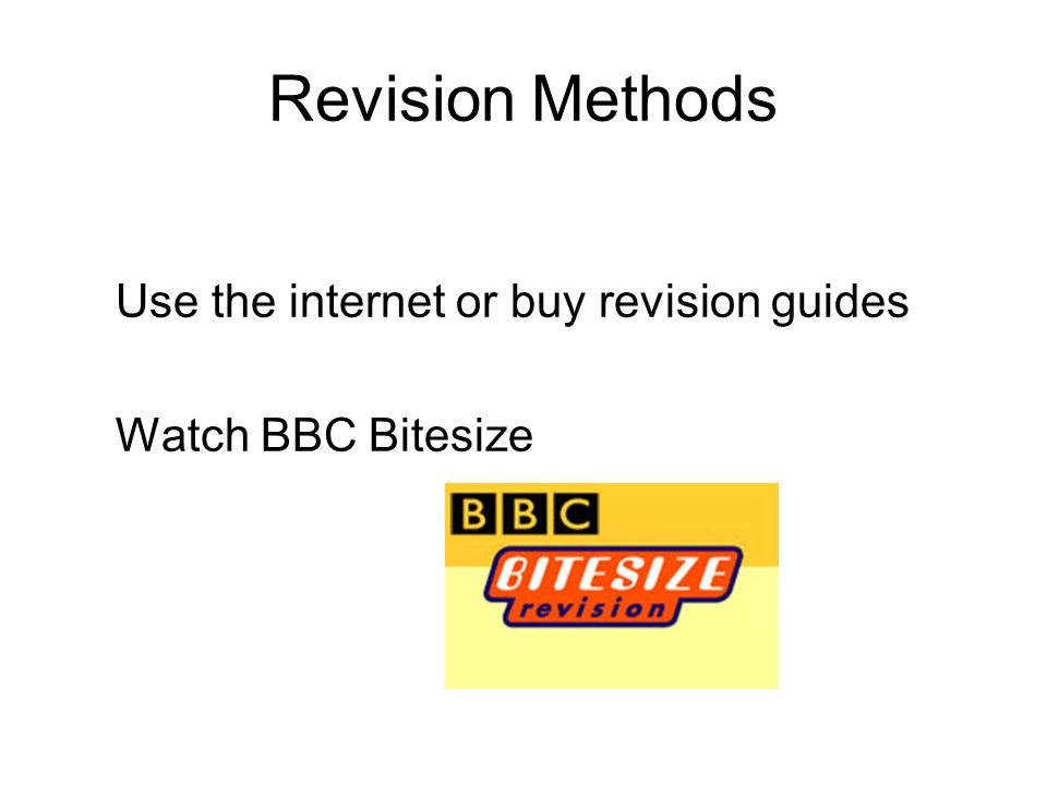 Revision Methods Use the internet or buy revision guides Watch BBC Bitesize