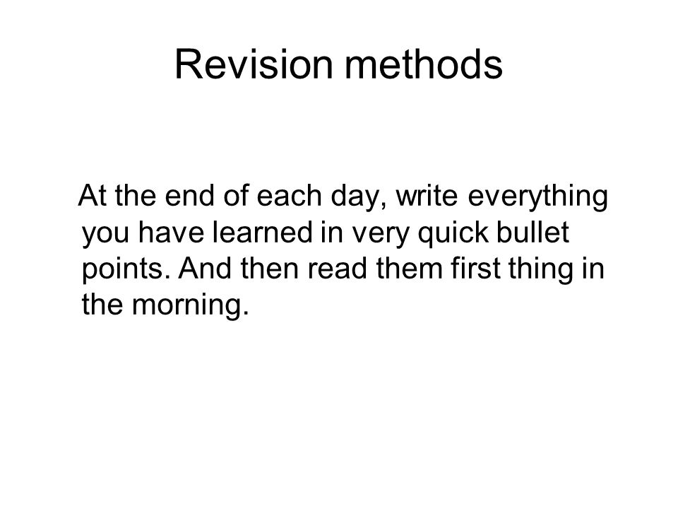 Revision methods At the end of each day, write everything you have learned in very quick bullet points. And then read them first thing in the morning.