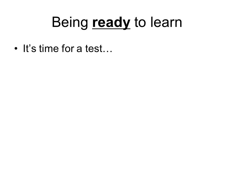Being ready to learn It's time for a test…