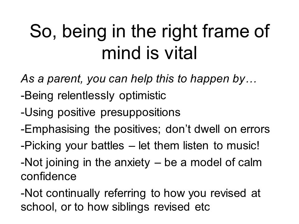 So, being in the right frame of mind is vital As a parent, you can help this to happen by… -Being relentlessly optimistic -Using positive presuppositions -Emphasising the positives; don't dwell on errors -Picking your battles – let them listen to music.