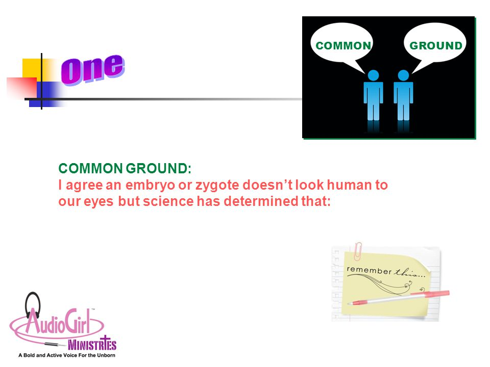 COMMON GROUND: I agree an embryo or zygote doesn't look human to our eyes but science has determined that: COMMONGROUND