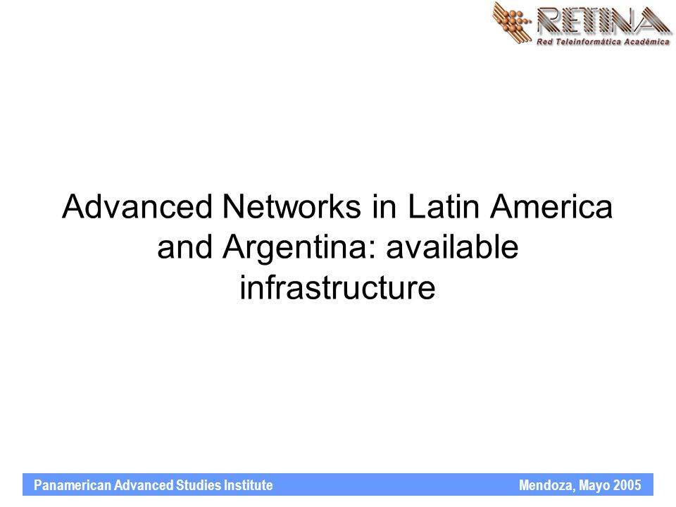 Panamerican Advanced Studies Institute Mendoza, Mayo 2005 Advanced Networks in Latin America and Argentina: available infrastructure