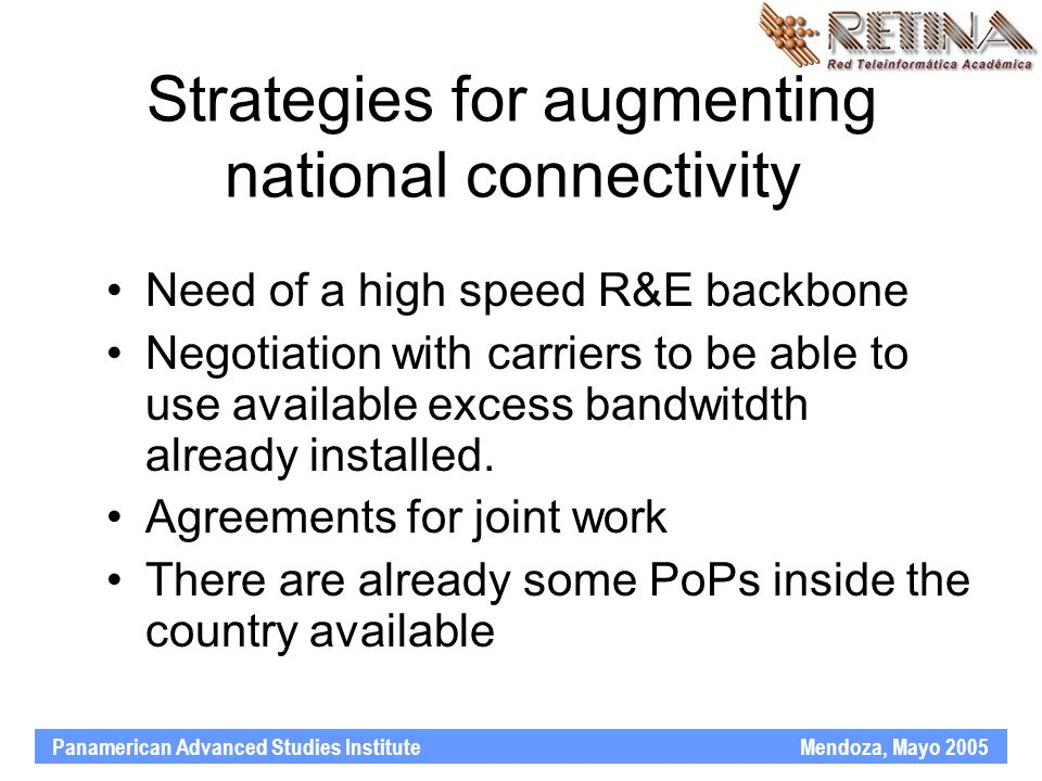 Panamerican Advanced Studies Institute Mendoza, Mayo 2005 Strategies for augmenting national connectivity Need of a high speed R&E backbone Negotiation with carriers to be able to use available excess bandwitdth already installed.