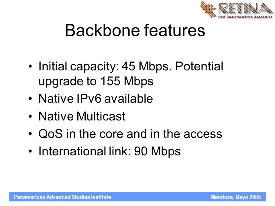 Panamerican Advanced Studies Institute Mendoza, Mayo 2005 Backbone features Initial capacity: 45 Mbps. Potential upgrade to 155 Mbps Native IPv6 avail