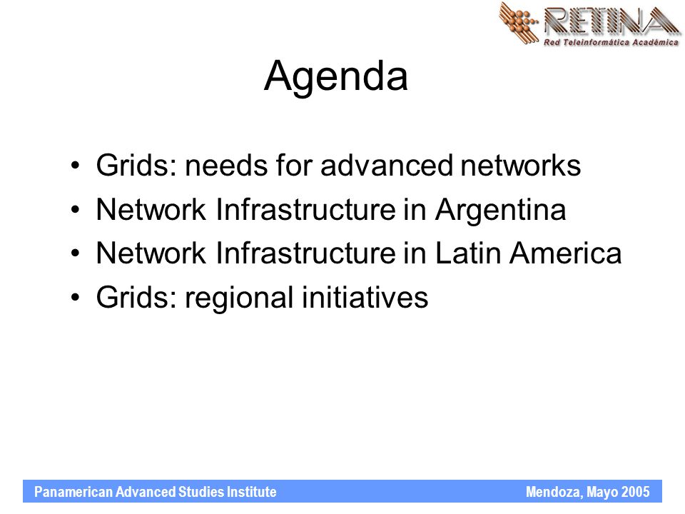 Panamerican Advanced Studies Institute Mendoza, Mayo 2005 Agenda Grids: needs for advanced networks Network Infrastructure in Argentina Network Infrastructure in Latin America Grids: regional initiatives