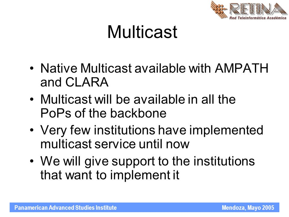 Panamerican Advanced Studies Institute Mendoza, Mayo 2005 Multicast Native Multicast available with AMPATH and CLARA Multicast will be available in all the PoPs of the backbone Very few institutions have implemented multicast service until now We will give support to the institutions that want to implement it
