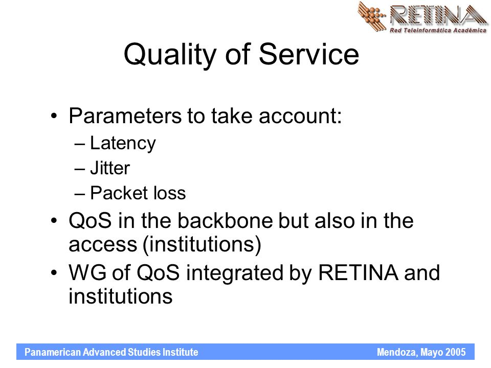 Panamerican Advanced Studies Institute Mendoza, Mayo 2005 Quality of Service Parameters to take account: –Latency –Jitter –Packet loss QoS in the backbone but also in the access (institutions) WG of QoS integrated by RETINA and institutions