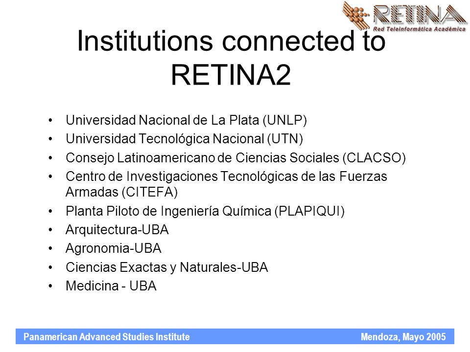 Panamerican Advanced Studies Institute Mendoza, Mayo 2005 Institutions connected to RETINA2 Universidad Nacional de La Plata (UNLP) Universidad Tecnológica Nacional (UTN) Consejo Latinoamericano de Ciencias Sociales (CLACSO) Centro de Investigaciones Tecnológicas de las Fuerzas Armadas (CITEFA) Planta Piloto de Ingeniería Química (PLAPIQUI) Arquitectura-UBA Agronomia-UBA Ciencias Exactas y Naturales-UBA Medicina - UBA