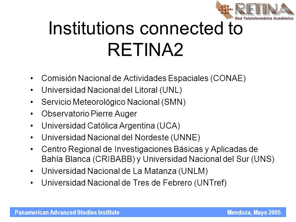Panamerican Advanced Studies Institute Mendoza, Mayo 2005 Institutions connected to RETINA2 Comisión Nacional de Actividades Espaciales (CONAE) Universidad Nacional del Litoral (UNL) Servicio Meteorológico Nacional (SMN) Observatorio Pierre Auger Universidad Católica Argentina (UCA) Universidad Nacional del Nordeste (UNNE) Centro Regional de Investigaciones Básicas y Aplicadas de Bahía Blanca (CRIBABB) y Universidad Nacional del Sur (UNS) Universidad Nacional de La Matanza (UNLM) Universidad Nacional de Tres de Febrero (UNTref)