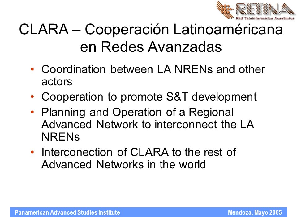 Panamerican Advanced Studies Institute Mendoza, Mayo 2005 CLARA – Cooperación Latinoaméricana en Redes Avanzadas Coordination between LA NRENs and other actors Cooperation to promote S&T development Planning and Operation of a Regional Advanced Network to interconnect the LA NRENs Interconection of CLARA to the rest of Advanced Networks in the world