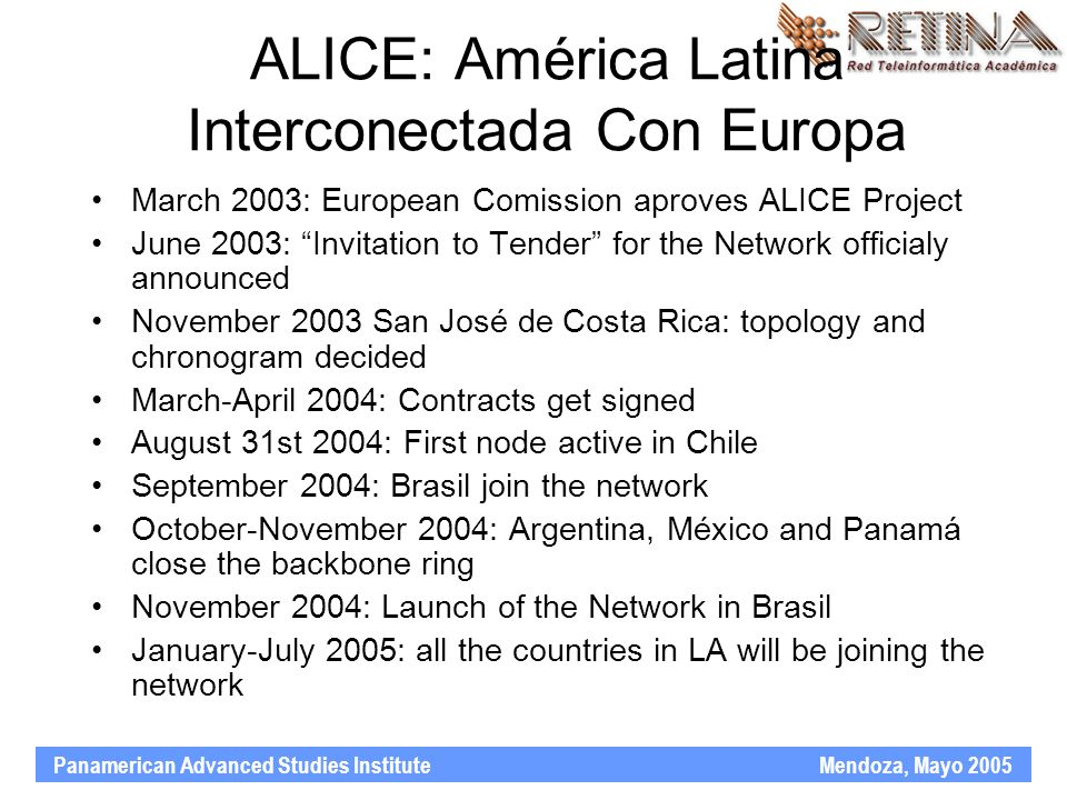 Panamerican Advanced Studies Institute Mendoza, Mayo 2005 ALICE: América Latina Interconectada Con Europa March 2003: European Comission aproves ALICE Project June 2003: Invitation to Tender for the Network officialy announced November 2003 San José de Costa Rica: topology and chronogram decided March-April 2004: Contracts get signed August 31st 2004: First node active in Chile September 2004: Brasil join the network October-November 2004: Argentina, México and Panamá close the backbone ring November 2004: Launch of the Network in Brasil January-July 2005: all the countries in LA will be joining the network