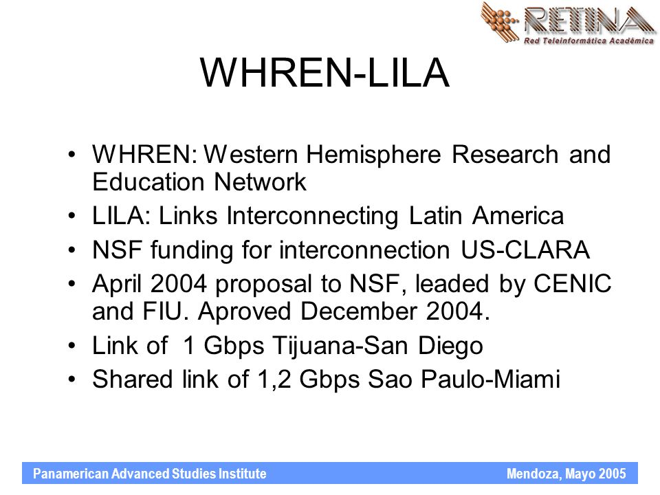 Panamerican Advanced Studies Institute Mendoza, Mayo 2005 WHREN-LILA WHREN: Western Hemisphere Research and Education Network LILA: Links Interconnecting Latin America NSF funding for interconnection US-CLARA April 2004 proposal to NSF, leaded by CENIC and FIU.