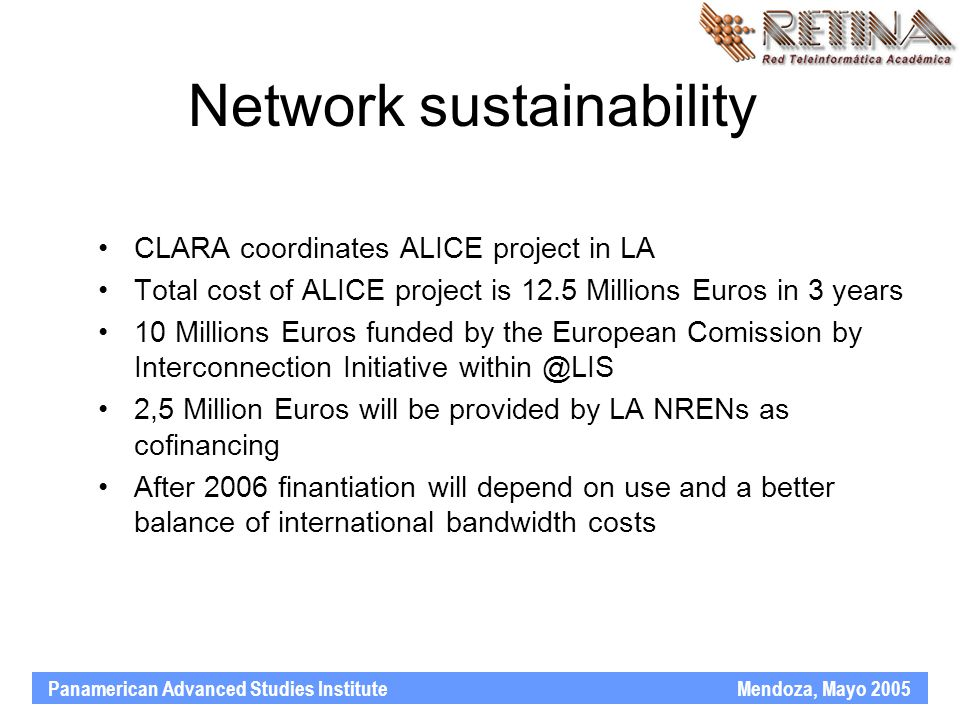 Panamerican Advanced Studies Institute Mendoza, Mayo 2005 Network sustainability CLARA coordinates ALICE project in LA Total cost of ALICE project is 12.5 Millions Euros in 3 years 10 Millions Euros funded by the European Comission by Interconnection Initiative within @LIS 2,5 Million Euros will be provided by LA NRENs as cofinancing After 2006 finantiation will depend on use and a better balance of international bandwidth costs