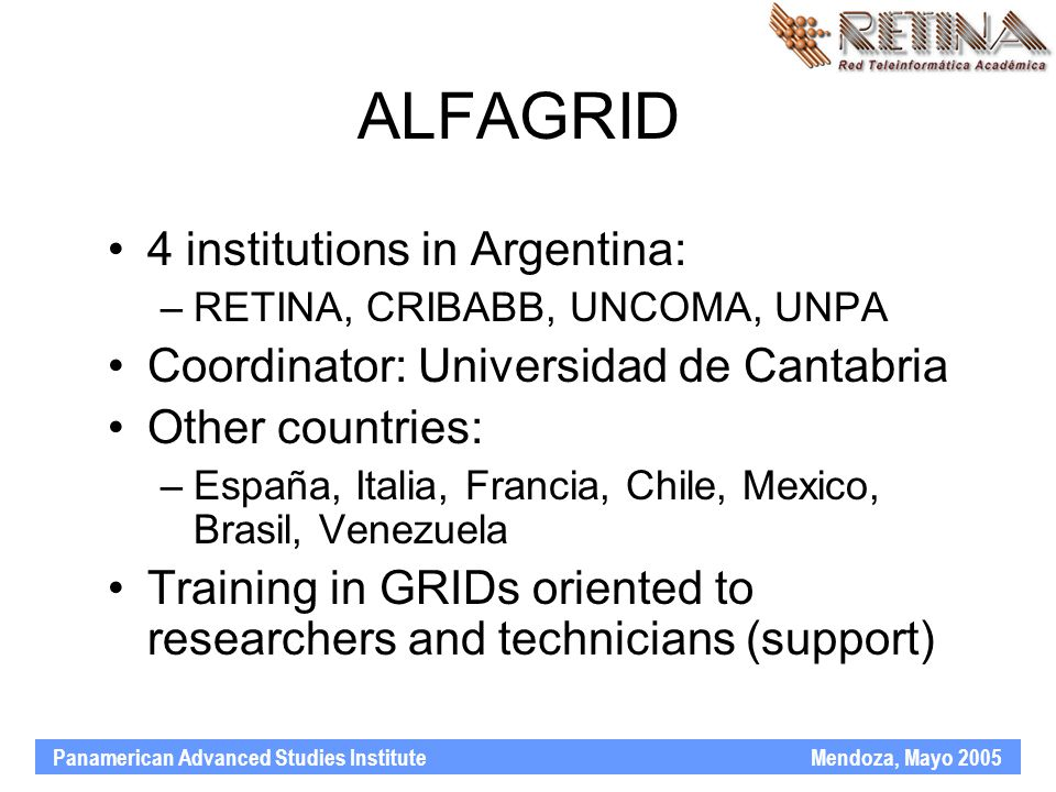Panamerican Advanced Studies Institute Mendoza, Mayo 2005 ALFAGRID 4 institutions in Argentina: –RETINA, CRIBABB, UNCOMA, UNPA Coordinator: Universidad de Cantabria Other countries: –España, Italia, Francia, Chile, Mexico, Brasil, Venezuela Training in GRIDs oriented to researchers and technicians (support)