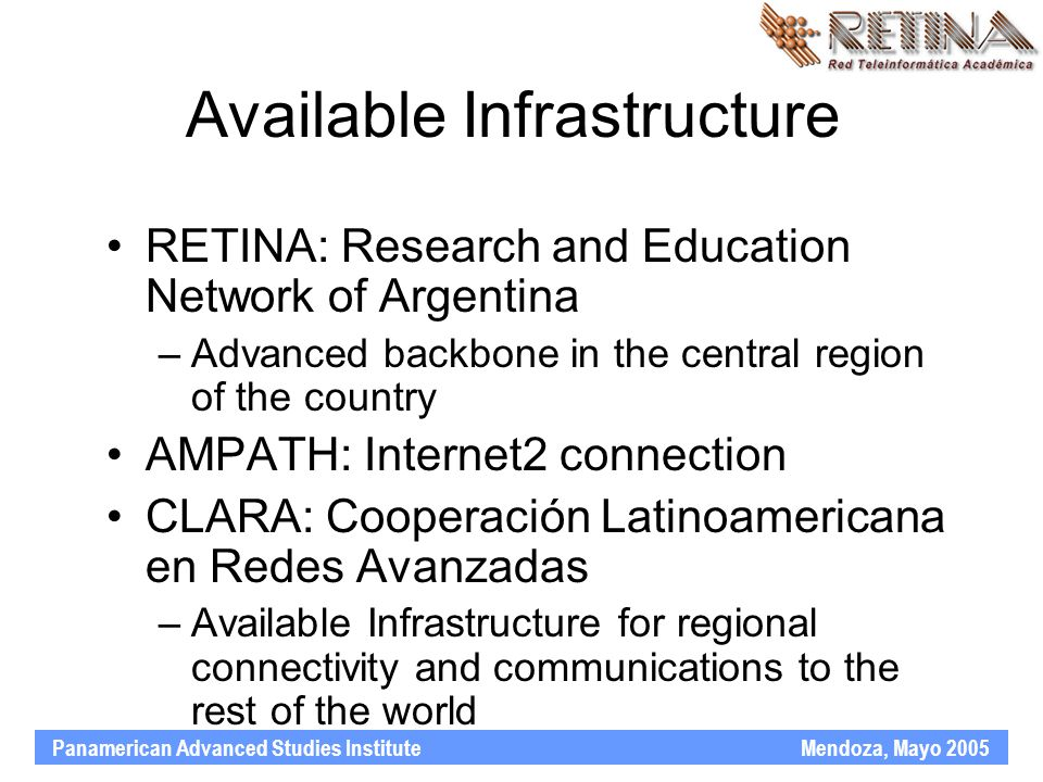 Panamerican Advanced Studies Institute Mendoza, Mayo 2005 Available Infrastructure RETINA: Research and Education Network of Argentina –Advanced backbone in the central region of the country AMPATH: Internet2 connection CLARA: Cooperación Latinoamericana en Redes Avanzadas –Available Infrastructure for regional connectivity and communications to the rest of the world