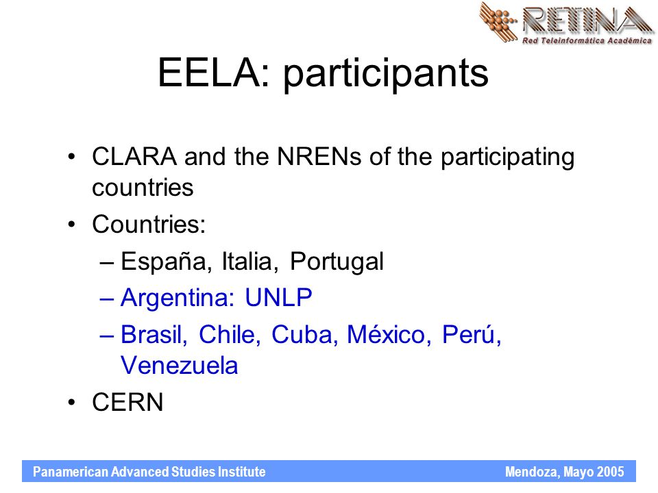 Panamerican Advanced Studies Institute Mendoza, Mayo 2005 EELA: participants CLARA and the NRENs of the participating countries Countries: –España, Italia, Portugal –Argentina: UNLP –Brasil, Chile, Cuba, México, Perú, Venezuela CERN