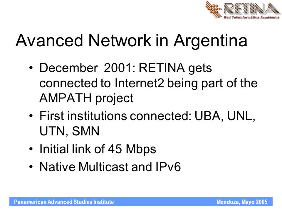 Panamerican Advanced Studies Institute Mendoza, Mayo 2005 Avanced Network in Argentina December 2001: RETINA gets connected to Internet2 being part of the AMPATH project First institutions connected: UBA, UNL, UTN, SMN Initial link of 45 Mbps Native Multicast and IPv6