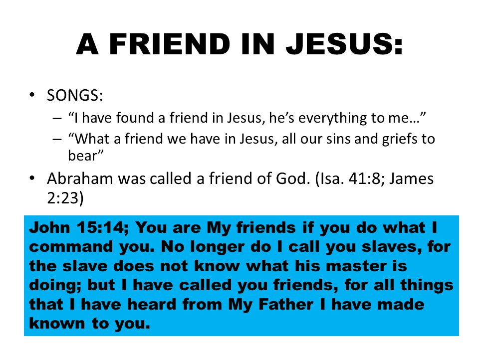"""A FRIEND IN JESUS: SONGS: – """"I have found a friend in Jesus, he's everything to me…"""" – """"What a friend we have in Jesus, all our sins and griefs to bea"""