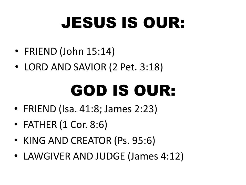 JESUS IS OUR: FRIEND (John 15:14) LORD AND SAVIOR (2 Pet. 3:18) GOD IS OUR: FRIEND (Isa. 41:8; James 2:23) FATHER (1 Cor. 8:6) KING AND CREATOR (Ps. 9