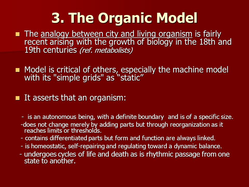 3. The Organic Model The analogy between city and living organism is fairly recent arising with the growth of biology in the 18th and 19th centuries (