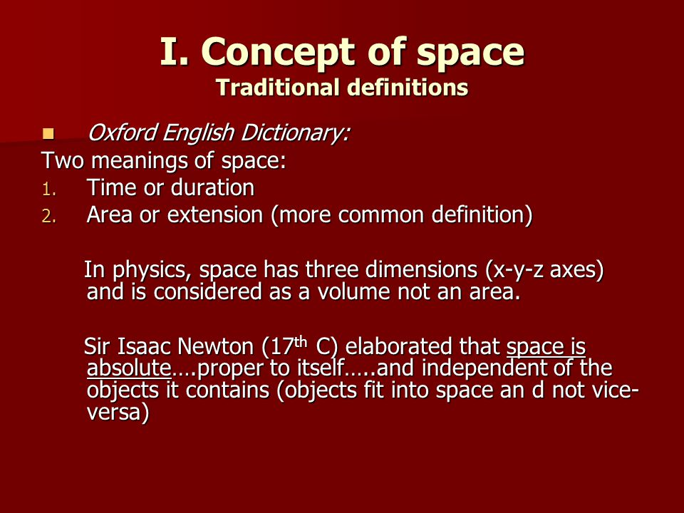 I. Concept of space Traditional definitions Oxford English Dictionary: Oxford English Dictionary: Two meanings of space: 1. Time or duration 2. Area o