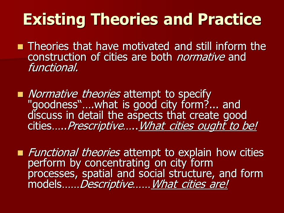 Existing Theories and Practice Theories that have motivated and still inform the construction of cities are both normative and functional. Theories th