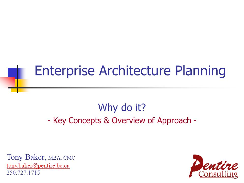 Enterprise Architecture Planning Why do it? - Key Concepts & Overview of Approach - Tony Baker, MBA, CMC tony.baker@pentire.bc.ca 250.727.1715 tony.ba