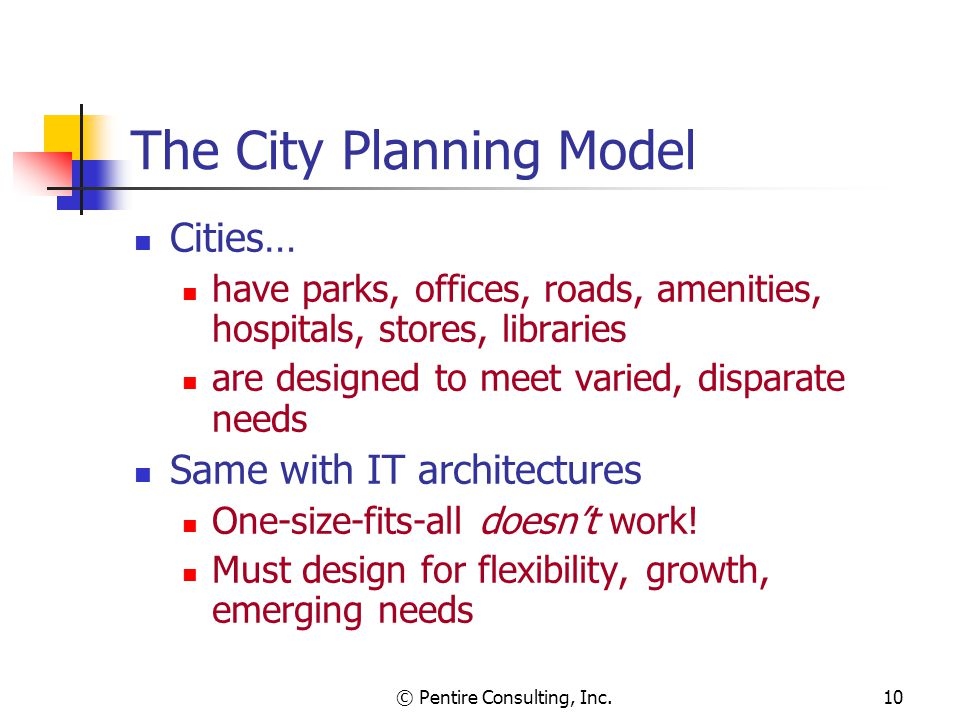 © Pentire Consulting, Inc.10 The City Planning Model Cities… have parks, offices, roads, amenities, hospitals, stores, libraries are designed to meet