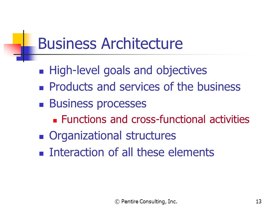 © Pentire Consulting, Inc.13 Business Architecture High-level goals and objectives Products and services of the business Business processes Functions