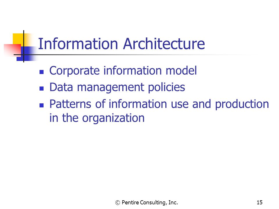 © Pentire Consulting, Inc.15 Information Architecture Corporate information model Data management policies Patterns of information use and production in the organization
