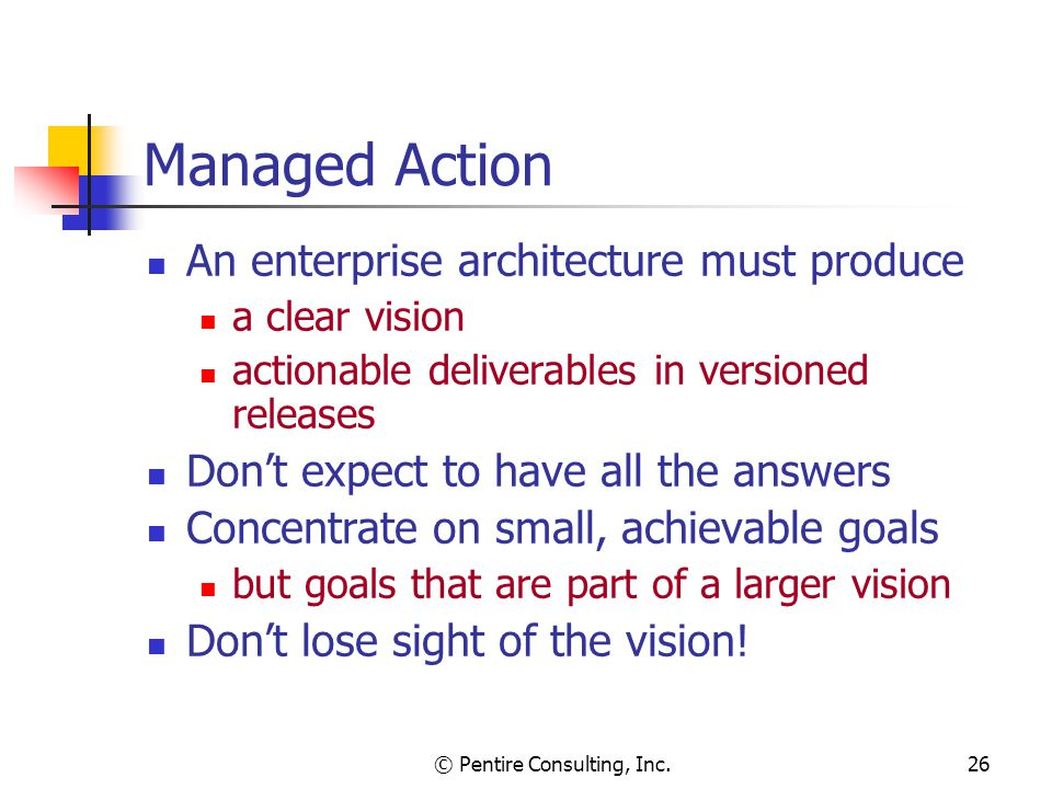 © Pentire Consulting, Inc.26 Managed Action An enterprise architecture must produce a clear vision actionable deliverables in versioned releases Don't expect to have all the answers Concentrate on small, achievable goals but goals that are part of a larger vision Don't lose sight of the vision!