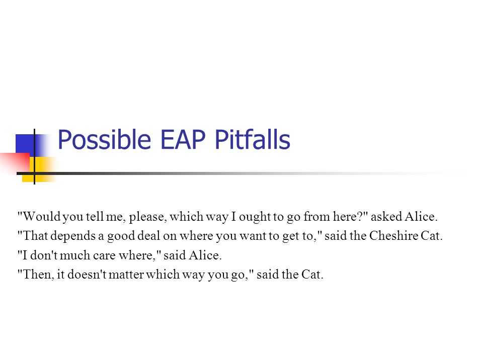 Possible EAP Pitfalls Would you tell me, please, which way I ought to go from here asked Alice.