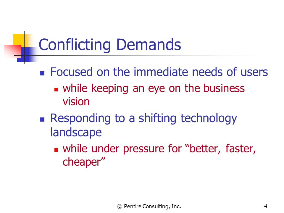 © Pentire Consulting, Inc.4 Conflicting Demands Focused on the immediate needs of users while keeping an eye on the business vision Responding to a shifting technology landscape while under pressure for better, faster, cheaper