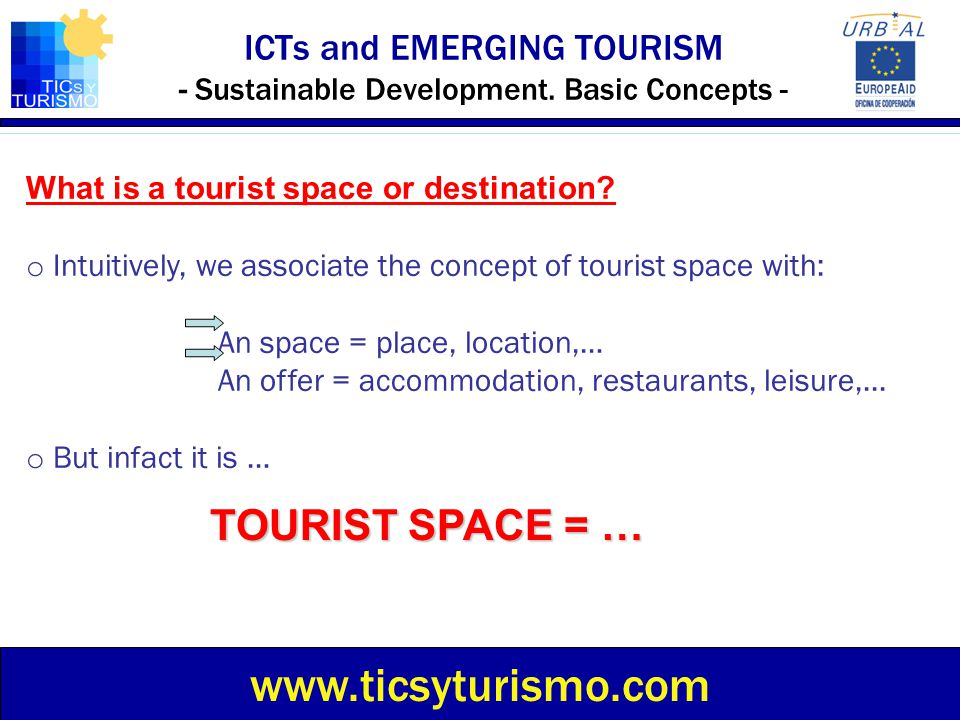 ICTs and EMERGING TOURISM - Sustainable Development. Basic Concepts - www.ticsyturismo.com What is a tourist space or destination? o Intuitively, we a