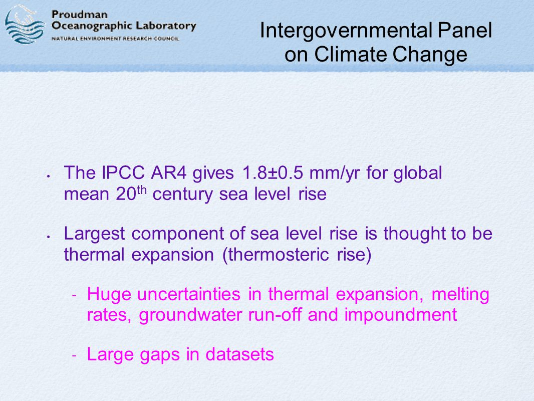 Intergovernmental Panel on Climate Change The IPCC AR4 gives 1.8±0.5 mm/yr for global mean 20 th century sea level rise Largest component of sea level rise is thought to be thermal expansion (thermosteric rise) - Huge uncertainties in thermal expansion, melting rates, groundwater run-off and impoundment - Large gaps in datasets