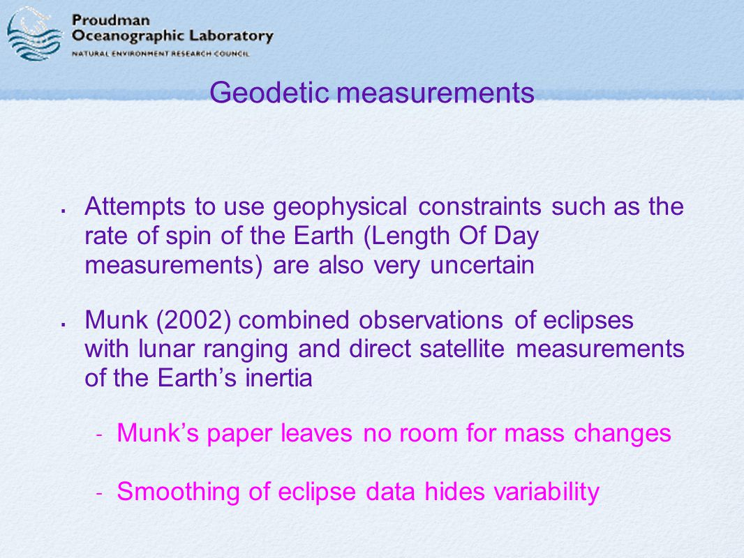 Geodetic measurements  Attempts to use geophysical constraints such as the rate of spin of the Earth (Length Of Day measurements) are also very uncertain  Munk (2002) combined observations of eclipses with lunar ranging and direct satellite measurements of the Earth's inertia - Munk's paper leaves no room for mass changes - Smoothing of eclipse data hides variability